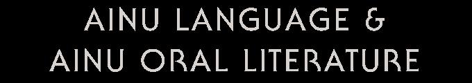 AINU LANGUAGE & AINU ORAL LITERATURE